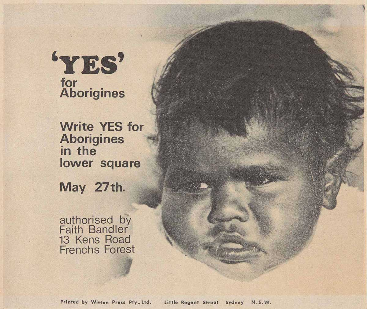 A paper leaflet with a black and white photo of an Aboriginal baby's face. Text to the left reads ''YES' for Aborigine. Write YES for Aborigines in the lower square. May 27th. authorised by Faith Bandler. 13 Kens Road. Frenchs Forest'. - click to view larger image