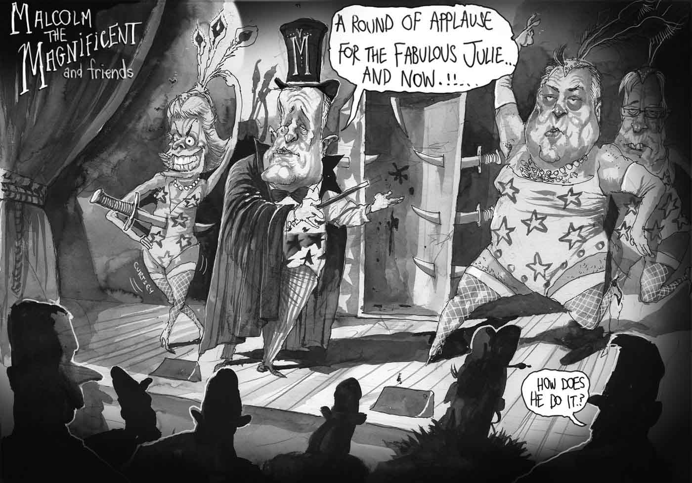 A black and white scene reminiscent of a magic act in a vaudeville show titled 'Malcolm the Magnificent and friends'. Four characters are on the stage facing an audience. Malcolm Turnbull is centre stage dressed in a top hat with a giant 'M', a magician's cape, a vest with stars and striped pants. He holds a wand in one hand and gestures to a human sized disappearing act box saying 'A round of applause for the fabulous Julie ... And ... now !!' The door is open and daggers pierce both sides. On the left of the cartoon is a grotesque female figure, representing Julie Bishop, dressed in a show girl costume including fishnets and a feather tiara. She has one hand above her head, the other on her hip. She has an enormous dagger running through her belly and sticking out her back. The third character, on the right, is a very chubby Joe Hockey, dressed in swimsuit drag with fishnet stockings, necklace and tiara. One long-gloved arm is thrown up above his head, the other held akimbo. A fourth charcter is behind Joe Hockey. At the front of the cartoon the back of the heads of the front row of the audience is in silhouette with one person saying 'How does he do it?' - click to view larger image