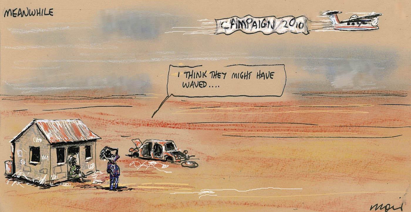A colour cartoon depicting a shack in a barren landscape. A derelict car is nearby. A man stands outside of the shack, looking at a low-flying aeroplane passing by. The aeroplane tows a banner that says 'Campaign 2010'. The man speaks to a woman sitting on the step of the shack. He says 'I think they might have waved ...' In the top left corner of the cartoon is written 'Meanwhile'.  - click to view larger image