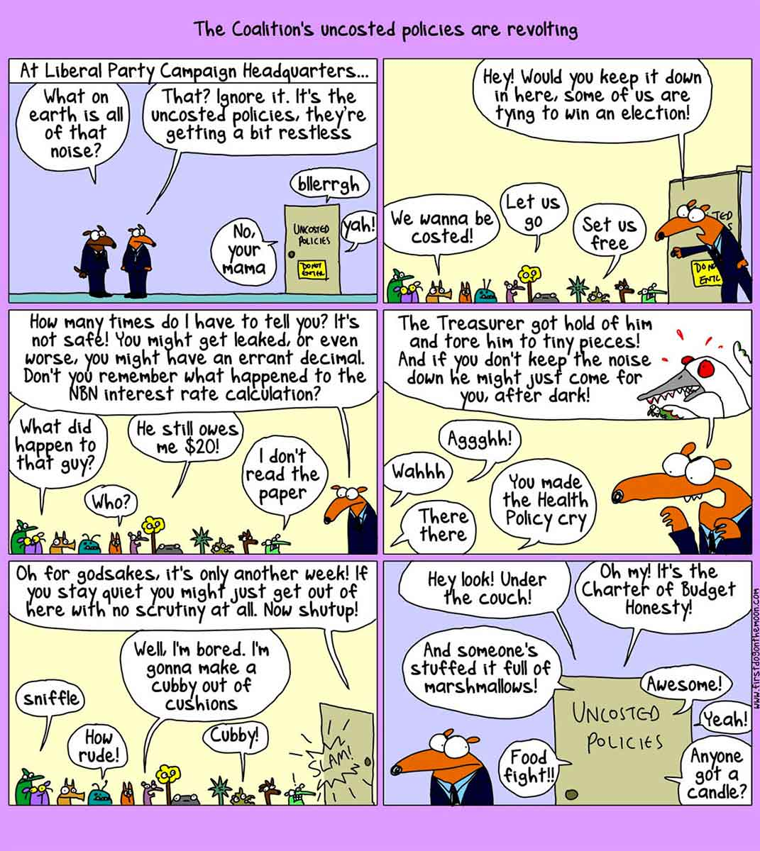 A six-panel cartoon depicting the Liberal Party campaign headquarters. At the top of the cartoon is written 'The Coalition's uncosted policies are revolting'. In the first panel, two dogs in suits stand outside a door. Above is written 'At Liberal Party Campaign Headquarters ...' On a door nearby is written 'Uncosted Policies'. Speech balloons emerge from the door. They say 'No, your mama', 'Blerrgh' and 'Yoh!' One dog says 'What on earth is all of that noise?' The other dog says 'That? Ignore it. It's the uncosted policies, they're getting a bit restless'. In the next panel, one of the dogs enters the room of the Uncosted Policies. Many small and unusual animals mill about. The dog says 'Hey! Would you keep it down in here. Some of us are trying to win an election!' Some policies reply with 'We wanna be costed!', 'Let us go' and 'Set us free'. In the third panel, the dog says 'How many times do I have to tell you? It's not safe! You might get leaked, or even worse, you might have an errant decimal. Don't you remember what happened to the NBN interest rate calculation?' Some policies reply with 'What happened to that guy?', 'Who?', 'He still owes me $20!' and 'I don't read the paper'. In the next panel, the dog says 'The Treasurer got hold of him and tore him to tiny pieces! And if you don't keep the noise down he might just come for you, after dark!' Some policies reply with 'Wahhh', 'Aggghh!', 'There there' and 'You made the Health Policy cry'. In the next panel, the dog says 'Oh for Godsakes, it's only another week! If you stay quiet you might just get out here with no scrutiny at all. Now shut up!' Some polices reply with 'Sniffle', 'How rude!', 'Well, I'm bored. I'm gonna make a cubby out of cushions' and 'Cubby!' The dog leaves and slams the door. In the last panel, the dog stands outside the door, listening to what is going in the Uncosted Policies room. Speech bubbles surround the door. They say 'Hey look! Under the couch!', 'Oh my! It's the Charter of Budget Honesty!', 'And someone's stuffed it full of marshmallows!', 'Food fight!', 'Awesome!', 'Yeah!' and 'Anyone got a candle?'  - click to view larger image