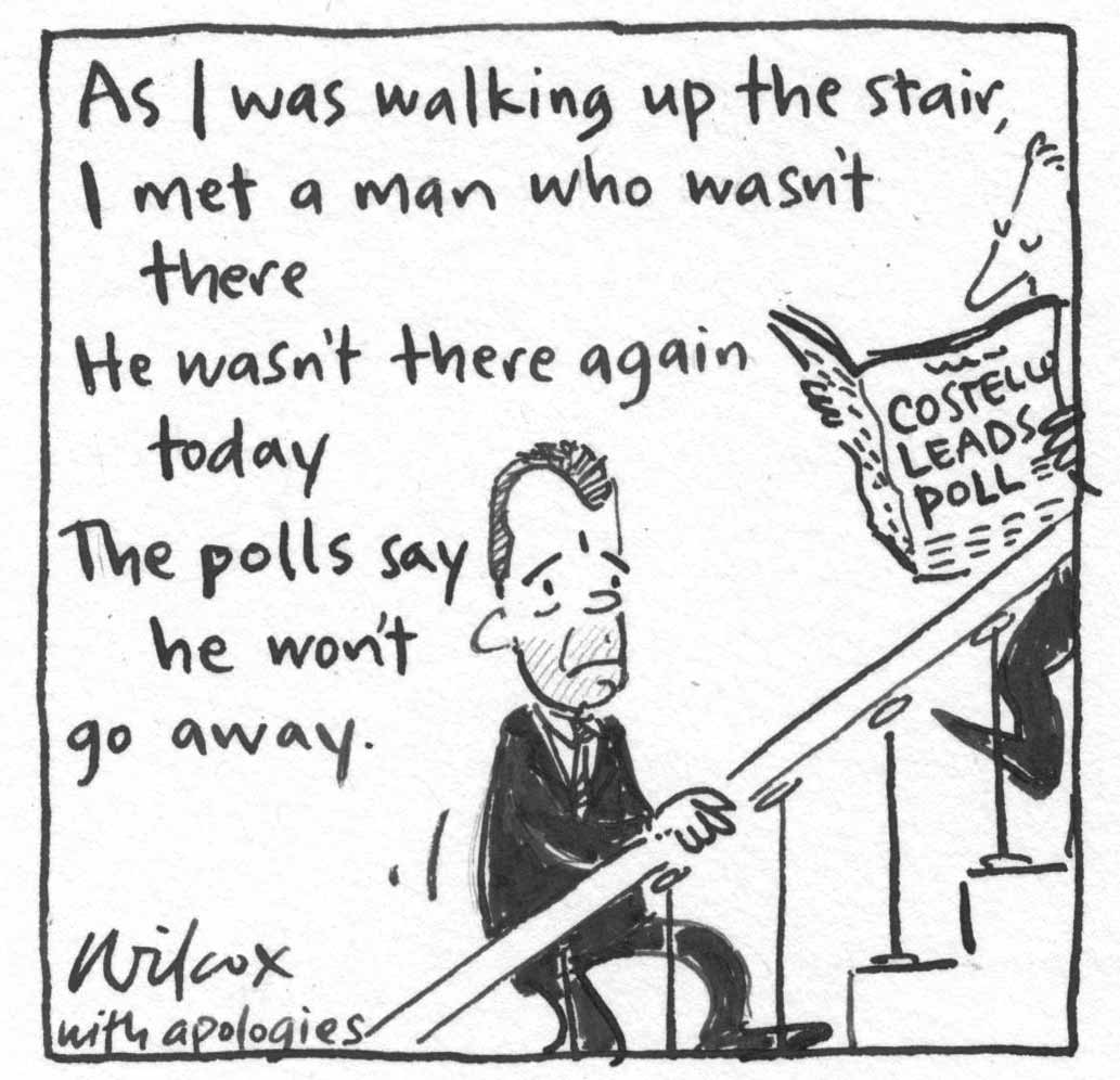 Pocket cartoon which reads 'As I was walking up the stair, I met a man who wasn't there, He wasn't there again today, The polls say he won't go away'. It shows Brendan Nelson climbing a staircase. A man reading a paper with the headline 'Costello leads poll' walks down the stairs. Wilcox signs her name 'with apologies'. - click to view larger image