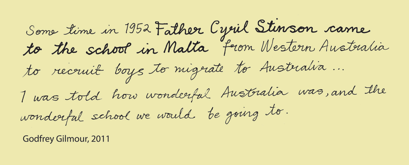 Exhibition graphic panel that reads: 'Some time in 1952 Father Cyril Stinson came to the school in Malta from Western Australia to recruit boys to migrate to Australia … I was told how wonderful Australia was, and the wonderful school we would be going to', attributed to 'Godfrey Gilmore, 2011'. - click to view larger image