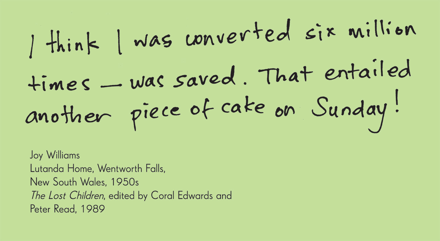 Exhibition graphic panel that reads: 'I think I was converted six million times — was saved. That entailed another piece of cake on Sunday!', attributed to 'Joy Williams, Lutanda Home, Wentworth Falls, New South Wales, 1950s / The Lost Children, edited by Coral Edwards and Peter Read, 1989'.