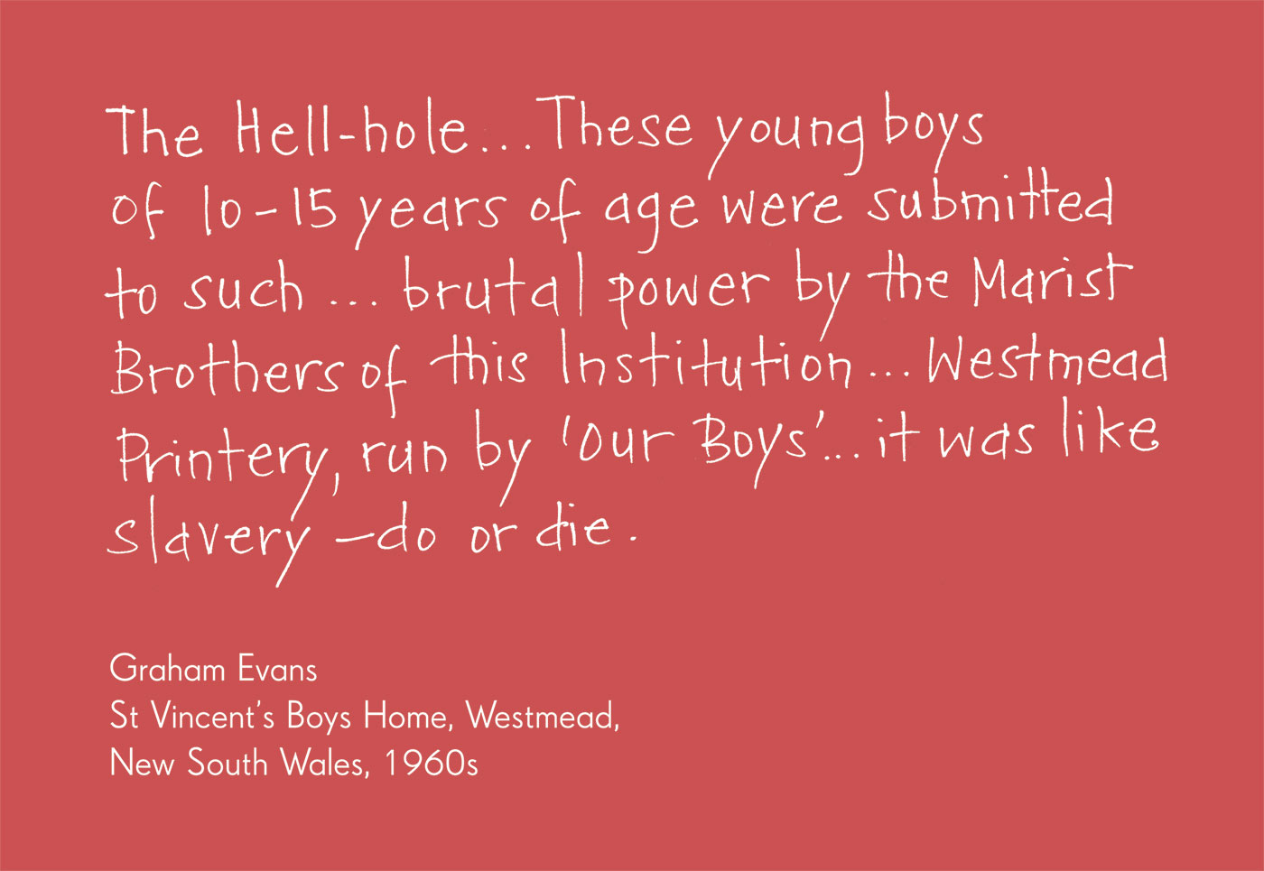 Exhibition graphic panel that reads: 'The Hell-hole … These young boys of 10–15 years of age were submitted to such  ... brutal power by the Marist Brothers of this Institution ... Westmead Printery, run by 'Our Boys' ... it was like slavery — do or die', attributed to 'Graham Evans, St Vincent's Boys Home, Westmead, New South Wales, 1960s'. - click to view larger image