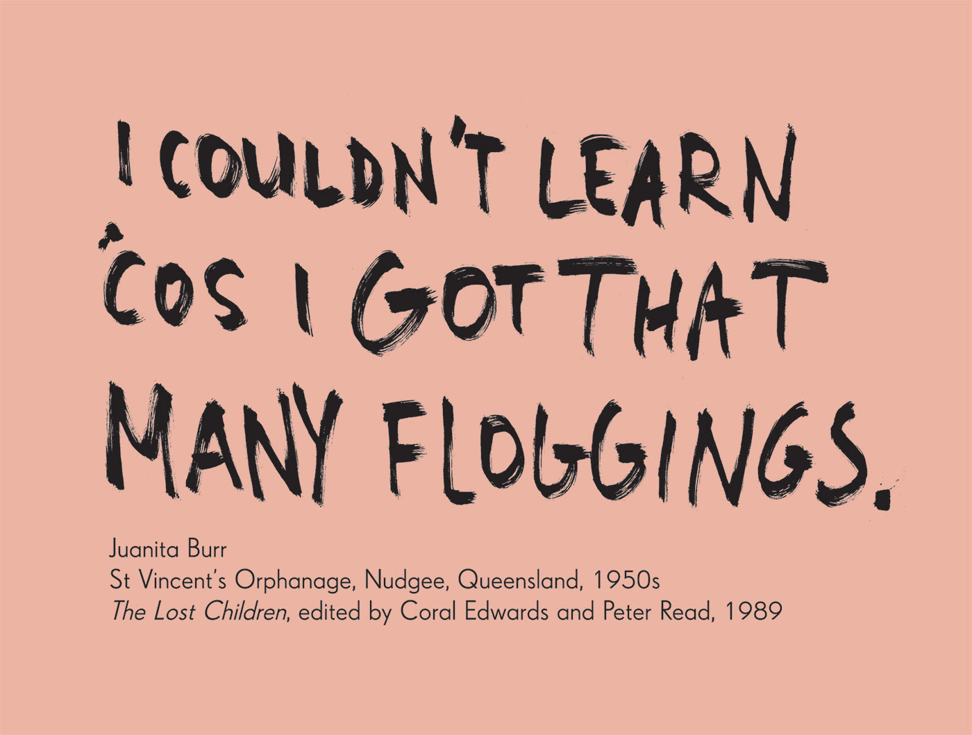 Exhibition graphic panel of black handwritten text in capital letters on a white background reads 'I couldn't learn 'cos I got that many floggings', attributed to 'Juanita Burr, St Vincent's Orphanage, Nudgee, Queensland, 1950s, 'The Lost Children', edited by Coral Edwards and Peter Read, 1989'. - click to view larger image