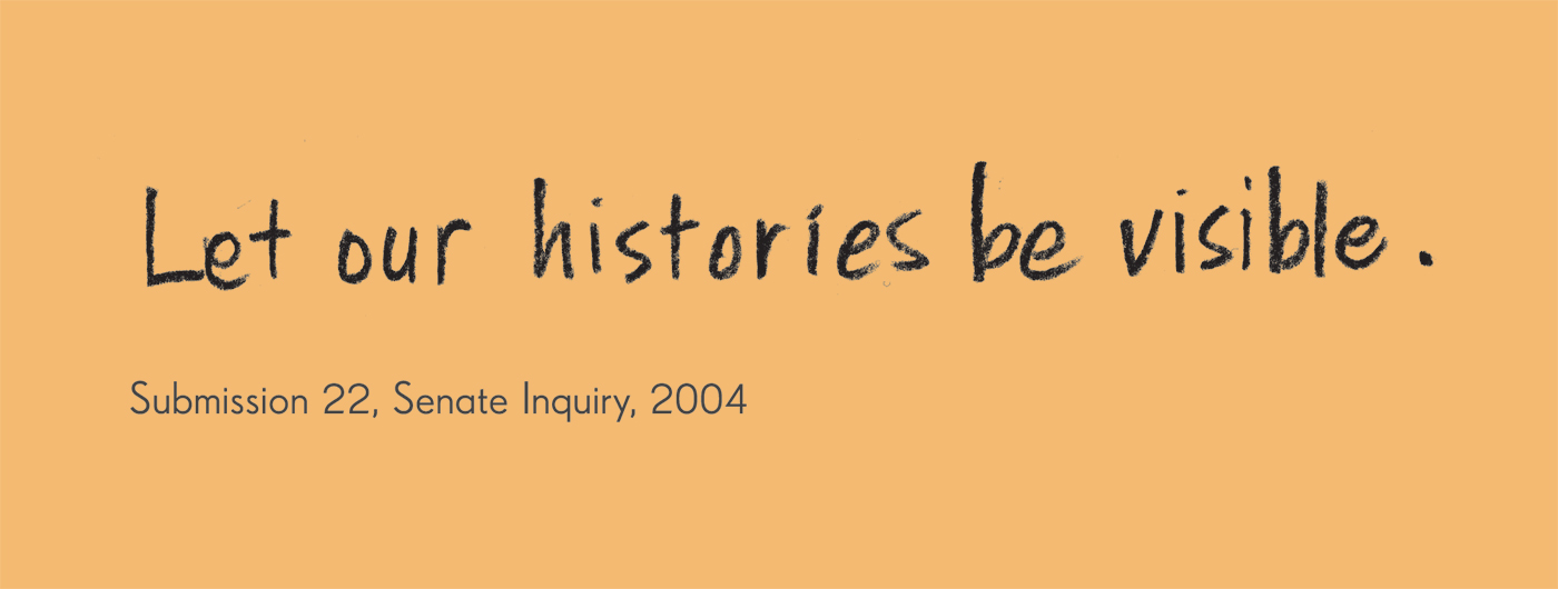 Exhibition graphic panel that reads: 'Let our histories be visible', attributed to 'Submission 22, Senate Inquiry, 2004'. - click to view larger image