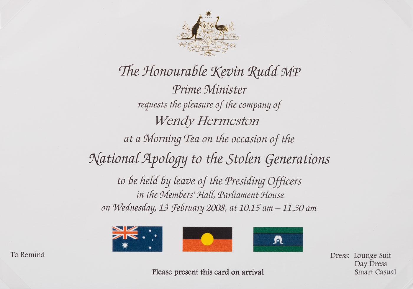 An invitation from The Honourable Kevin Rudd MP to Wendy Hermeston to attend a morning tea on Wednesday 13 February 2008 on the occasion of the National Apology to the Stolen Generations. The card features images of the Australian coat of arms at the top and the Australian, Aboriginal and Torres Strait Islander flags at the bottom. - click to view larger image