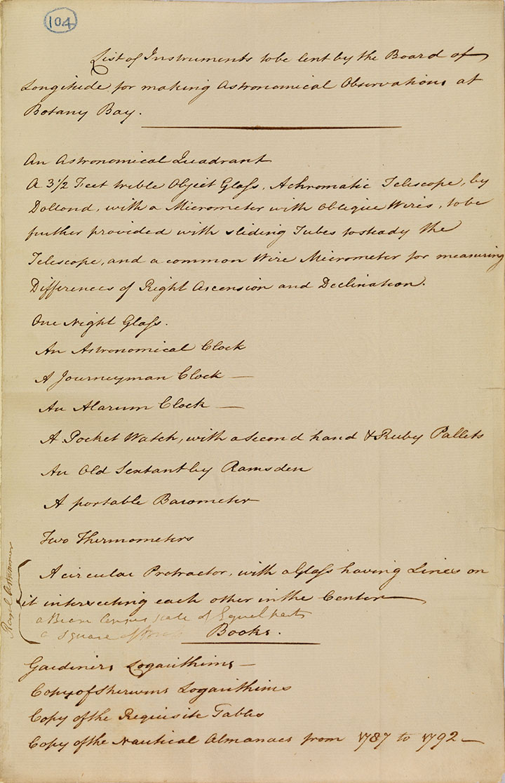 List of instruments to be lent by the Board of Longitude for making astronomical Observations at Botany BayThe 'List of instruments to be lent by the Board of Longitude for making astronomical Observations at Botany Bay' is a much shorter list; it served as a clean copy of what was actually available from the Board of Longitude. - click to view larger image