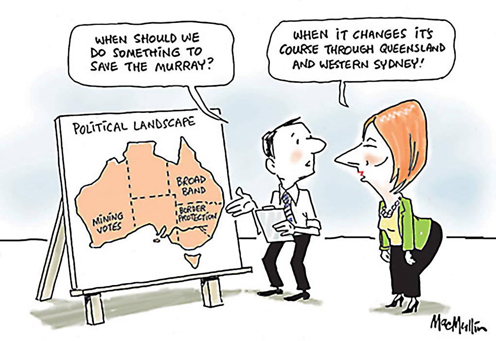 A colour cartoon depicting Jullia Gillard standing before a map of Australia on a board. At the top of the map is written 'Political Landscape'. A man stands with her, holding a clipboard. On the map, in Queensland is written 'Broadband', in New South Wales is written 'Border Protection' and in Western Australia is written 'Mining Votes'. The man says to Gillard 'When should we do something to save the Murray?' She says 'When it changes its course through Queensland and Western Sydney!'  - click to view larger image