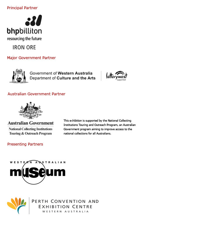Series of logos featuring Principal Partner: BHP Billiton Iron Ore (resourcing the future, iron ore); Major Government Partner: Department of Culture and the Arts, Lotterywest supported; Australian Government Partner: Australian Government National Collecting Institutions Touring and Outreach Program; Presenting Partners: Western Australian Museum; Perth Convention and Exhibition Centre.