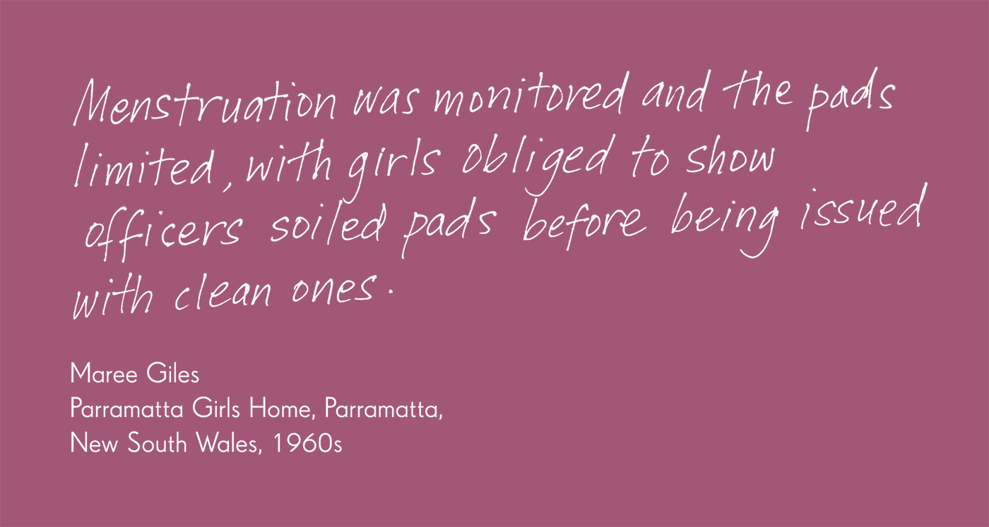 Exhibition graphic panel that reads: 'Menstruation was monitored and the pads limited, with girls obliged to show officers soiled pads before being issued with clean ones', attributed to 'Maree Giles, Parramatta Girls Home, Parramatta, New South Wales, 1960s'. - click to view larger image