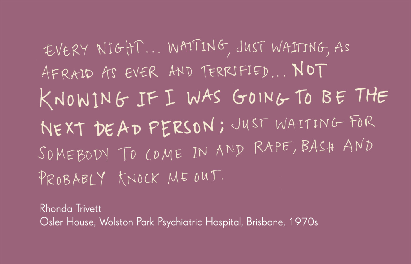 Exhibition graphic panel that reads: 'Every night ... waiting, just waiting, as afraid as ever and terrified ... not knowing if I was going to be the next dead person; just waiting for somebody to come in and rape, bash and probably knock me out.' attributed to 'Rhonda Trivett, Osler House, Wolston Park Psychiatric Hospital, Queensland, 1970s'. At right is a Polaroid photograph framed by a door, looking through to a low wooden bed base and a barred window. Typed text below reads 'The room Rhonda Trivett occupied as a teenager at Osler House, the locked adult female psychiatric ward of Wolston Park Psychiatric Hospital, Brisbane, 2008'. - click to view larger image