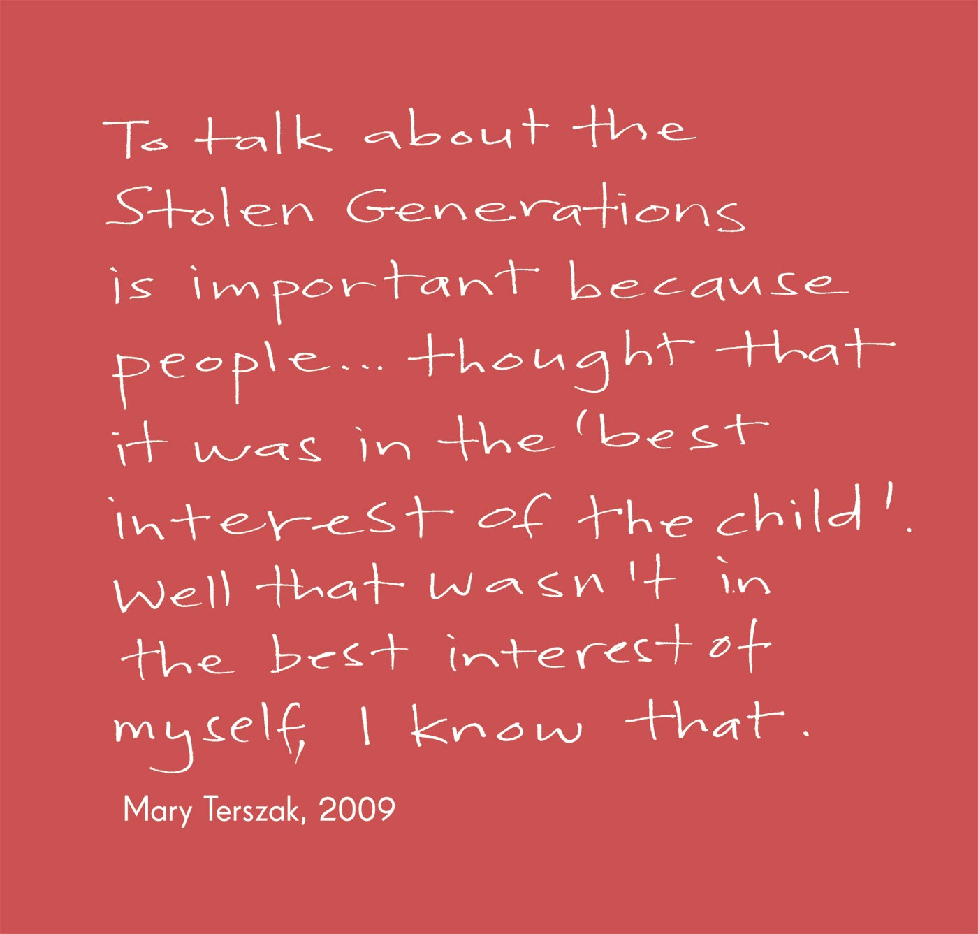 Exhibition graphic panel that reads: 'To talk about the Stolen Generations is important because people ... thought that it was in the 'best interest of the child'. Well that wasn't in the best interest of myself, I know that', attributed to 'Mary Terszak, 2009'. - click to view larger image