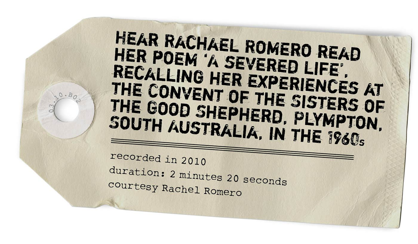 Photo of a mailing tag with typewritten text: 'HEAR RACHAEL ROMERO READ HER POEM 'A SEVERED LIFE', RECALLING HER EXPERIENCES AT THE CONVENT OF THE SISTERS OF THE GOOD SHEPHERD, PLYMPTON, SOUTH AUSTRALIA, IN THE 1960s. Recorded in 2010. Duration: 2 minutes 20 seconds. Courtesy Rachael Romero'. - click to view larger image
