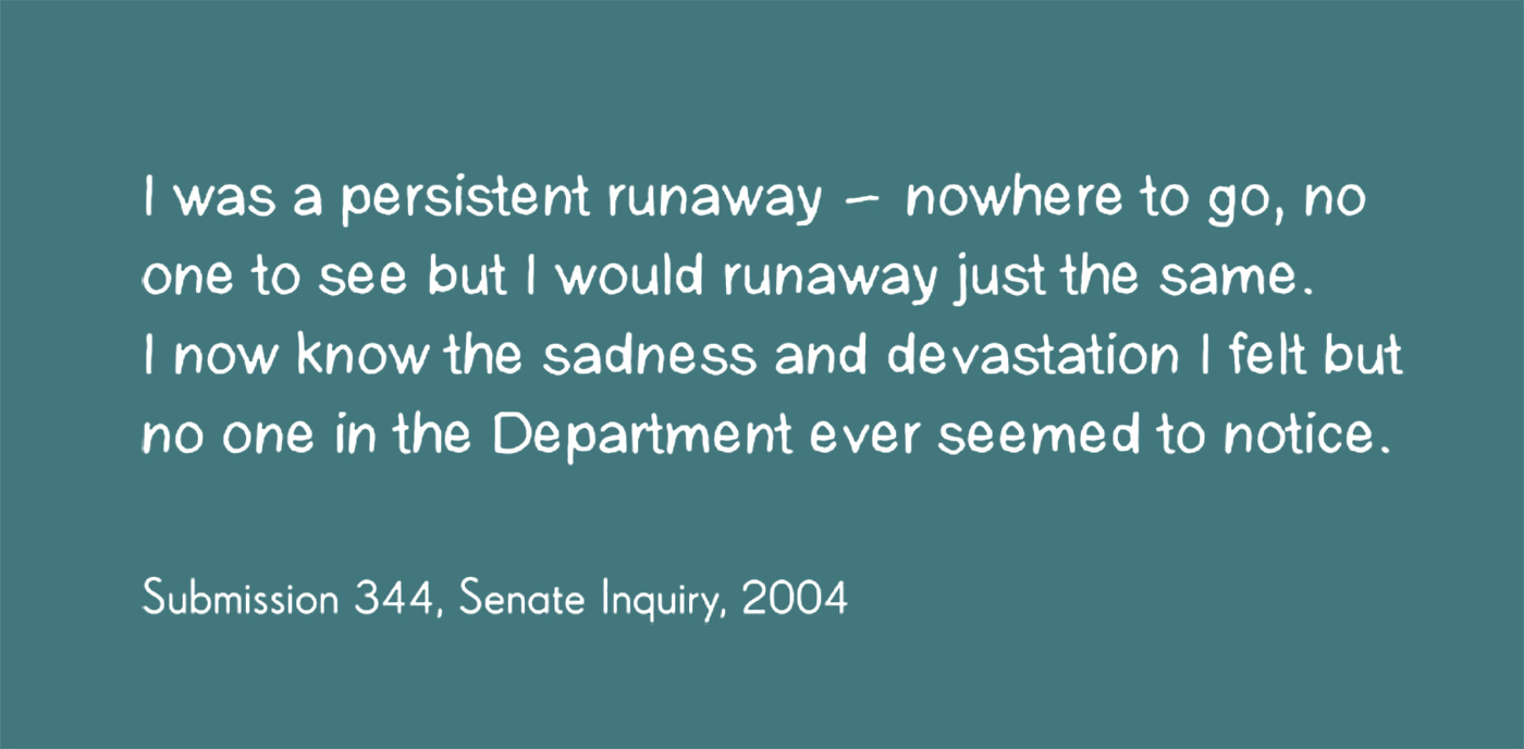 Exhibition graphic panel showing black text on a white background which reads 'I was a persistent runaway - nowhere to go, no one to see but I would runaway just the same. I now know the sadness and deprivation I felt but no one in the Department ever seemed to notice,' attributed to 'Submission 344, Senate Inquiry, 2004'. - click to view larger image