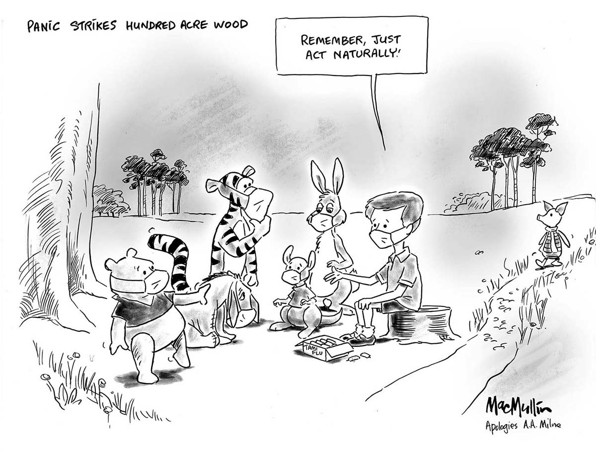 A black and white cartoon depicting characters from AA Milne's 'Winnie the Pooh'. Christopher Robin, Pooh, Eeyore, Tigger, Kanga and Roo sit in a group in a clearing in a forest. All of them wear surgical face masks. A box on the ground in front of Christopher Robin appears to contain vials of H1N1 influenza vaccine. In the right background Piglet can be seen walking toward the group, not wearing a face mask. Christopher Robin is saying to the group 'Remember, just act naturally!' At the top left corner of the cartoon is written 'Panic strikes Hundred Acre Wood'. - click to view larger image