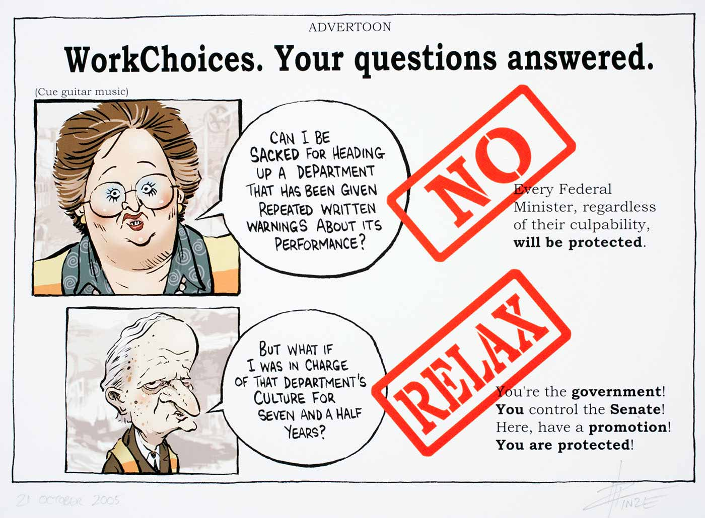 Cartoon of a WorkChoices advertising campaign with Amanda Vanstone and Philip Ruddock asking questions about whether they can be sacked. The answer is 'No, Relax - every Federal Minister is protected regardless of their culpability and rewarded with a promotion' - click to view larger image