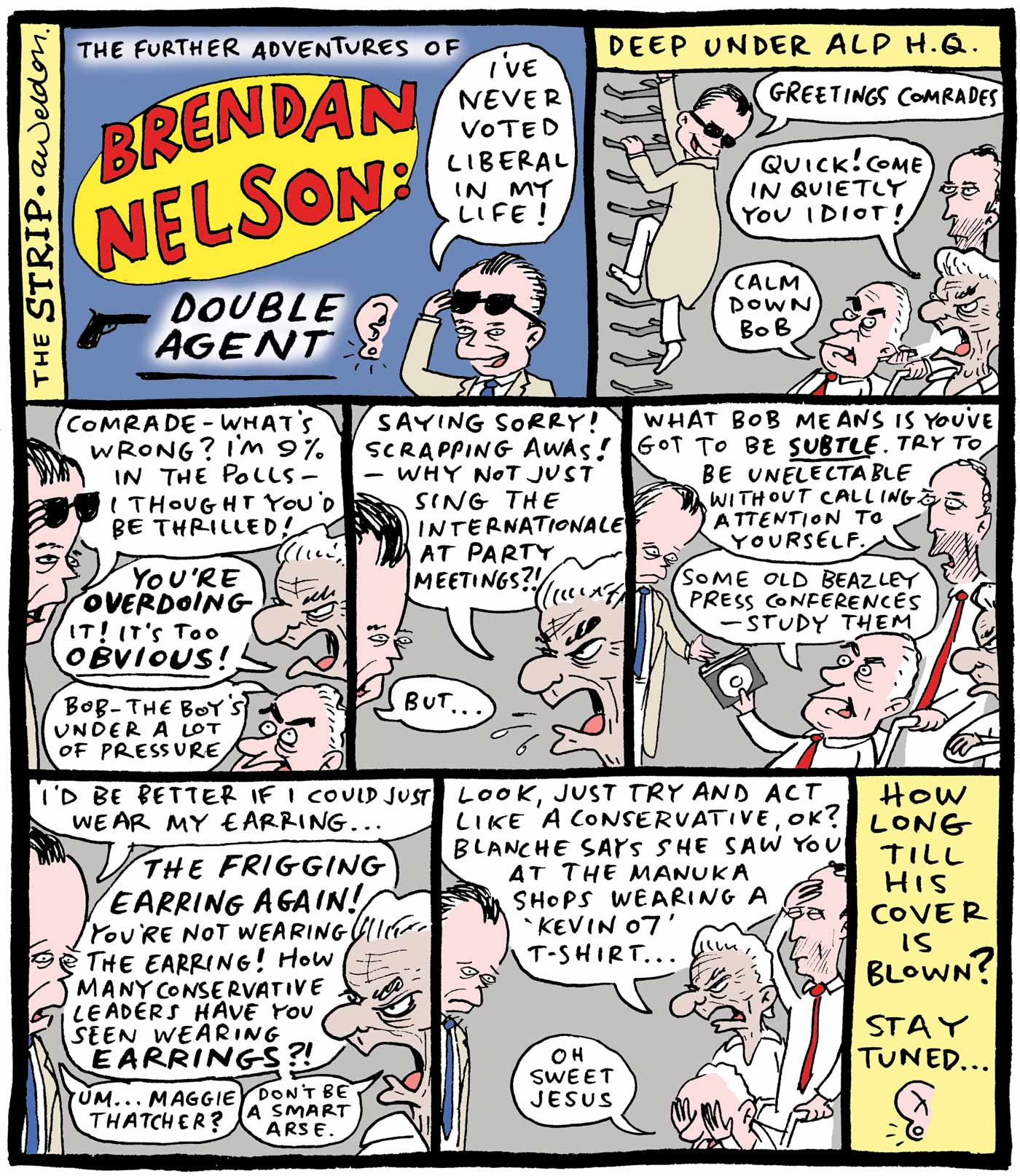 "Eight panel comic strip showing Brendan Nelson dressed as a double agent in trench coat and dark glasses. He visits Bob Hawke, Paul Keating and Gough Whitlam in the underground ALP headquarters.     Comic strip top left: 'The Further Adventures of Brendan Nelson: Double Agent' showing Nelson looking out from under dark glasses and saying 'I've never voted Liberal in my life!', beside a close up illustration of an ear with an earring.     Top right: The text 'Deep under ALP HQ' is at the top of the panel. Nelson, wearing a trench coat and dark glasses, climbs down wall-mounted ladder rungs and says 'Greetings comrades'. Bob Hawke says ''Quick! Come in quietly you idiot!' Gough Whitlam, in a wheelchair being pushed by Paul Keating, says 'Calm down Bob'.     Second row left: Brendan looks from under glasses and says 'Comrade – what's wrong? I'm nine per cent in the polls – I thought you'd be thrilled!' Hawke says 'You're overdoing (bold) it! It's too obvious (bold)!) Whitlam says 'Bob – the boy's under a lot of pressure'.    Second row centre: Bob spits 'Saying sorry! Scrapping AWAs! – Why not just sing the Internationale at party meetings?!' to which Nelson responds 'But...'    Second row right: Keating says 'What Bob means is you've got to be subtle (bold and underlined). Try to be unelectable without calling attention to yourself'. Whitlam hands Nelson a CD and says 'Some old Beazley press conferences – study them'.     Third row left: Nelson says 'I'd be better if I could just wear my earring...' Hawke says 'The frigging earring again! You're not wearing the earring! How many conservative leaders have you seen wearing earrings?!' Nelson says ""Um... Maggie Thatcher' and Hawke responds 'Don't be a smart arse'.    Third row centre: Keating holds his hand to his forehead, Hawke says 'Look, just try and act like a conservative, OK? Blanche says she saw you at the Manuka shops wearing a 'Kevin 07' t-shirt'. Whitlam covers both eyes with his hands and says 'Oh sweet Jesus' while Nelson looks downcast.     Third row right: 'How long till his cover is blown? Stay tuned ...' with an image of the ear and earring at the bottom.   - click to view larger image"