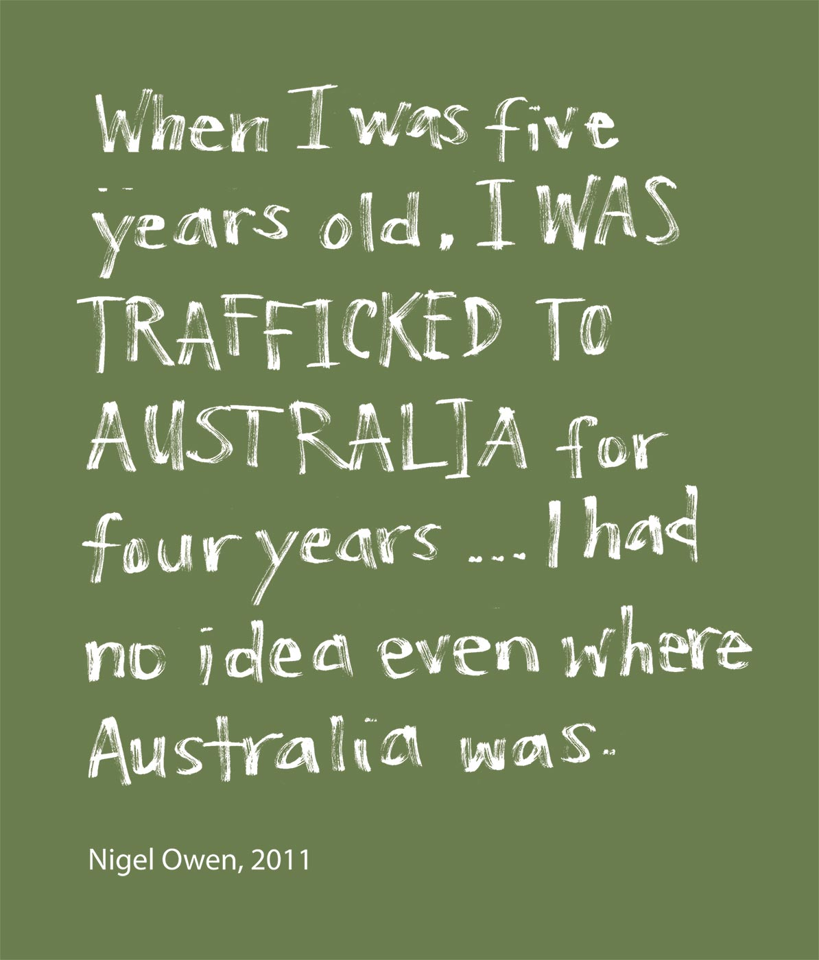 Exhibition graphic panel that reads: 'When I was five years old, I was trafficked to Australia for four years along with my brother and sister. I had no idea even where Australia was', attributed to 'Nigel Owen, 2011'. - click to view larger image
