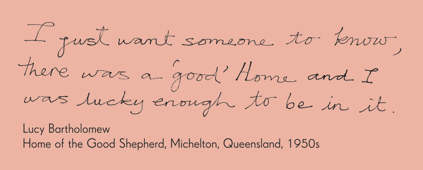 Exhibition graphic panel that reads: 'I just want someone to know, there was a good' home and I was lucky enough to be in it', attributed to 'Lucy Bartholomew, Home of the Good Shepherd, Michelton, Queensland, 1950s'.