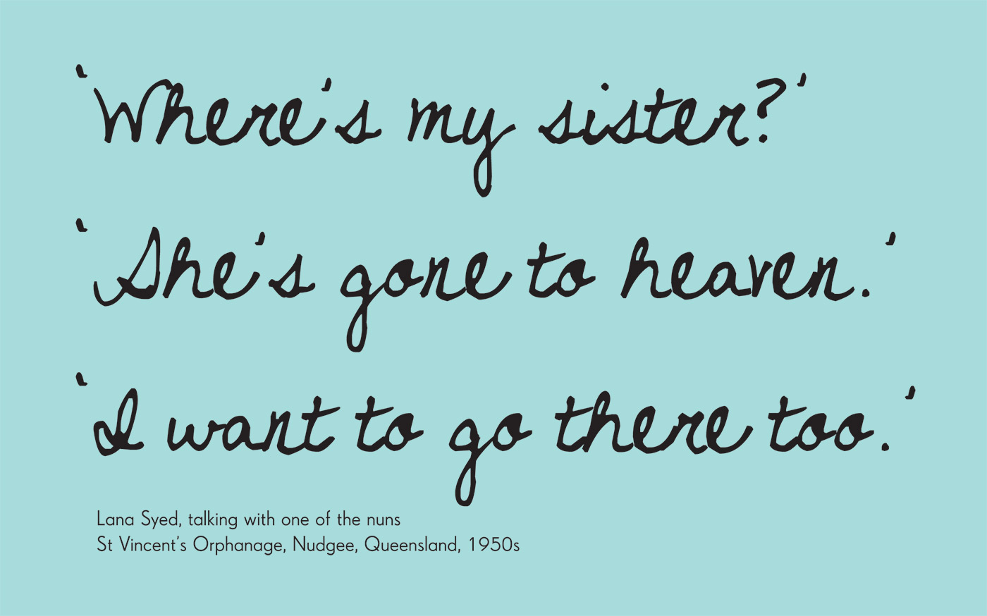 Exhibition graphic panel that reads: 'Where's my sister? / She's gone to heaven. / I want to go there too' attributed to 'Lana Syed, talking with one of the nuns, St Vincent's Orphanage, Nudgee, Queensland, 1950s'. - click to view larger image