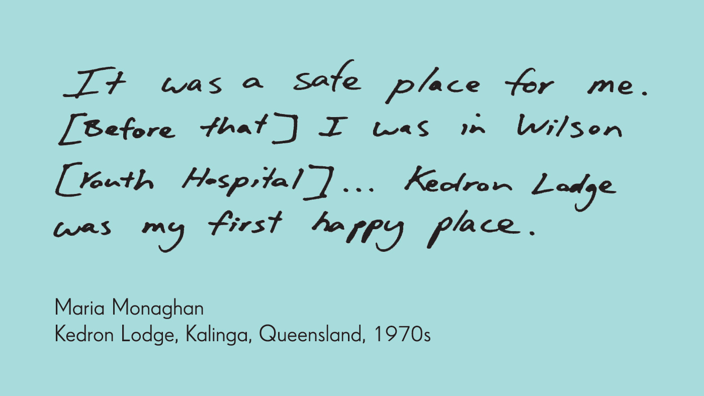 Exhibition graphic panel that reads: 'It was a safe place for me. [Before that] I was in Wilson [Youth Hospital] ... Kedron Lodge was my first happy place', attributed to 'Maria Monaghan, Kedron Lodge, Kalinga, Queensland, 1970s'.