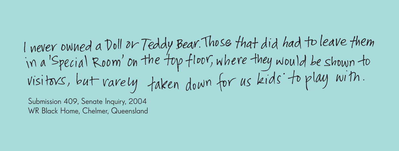 Exhibition graphic panel that reads: 'I never owned a Doll or Teddy Bear. Those that did had to leave them in a 'Special Room' on the top floor, where they would be shown to visitors, but rarely taken down for us kids to play with', attributed to 'Submission 409, Senate Inquiry, 2004, WR Black Home, Chelmer, Queensland, date unknown'. - click to view larger image