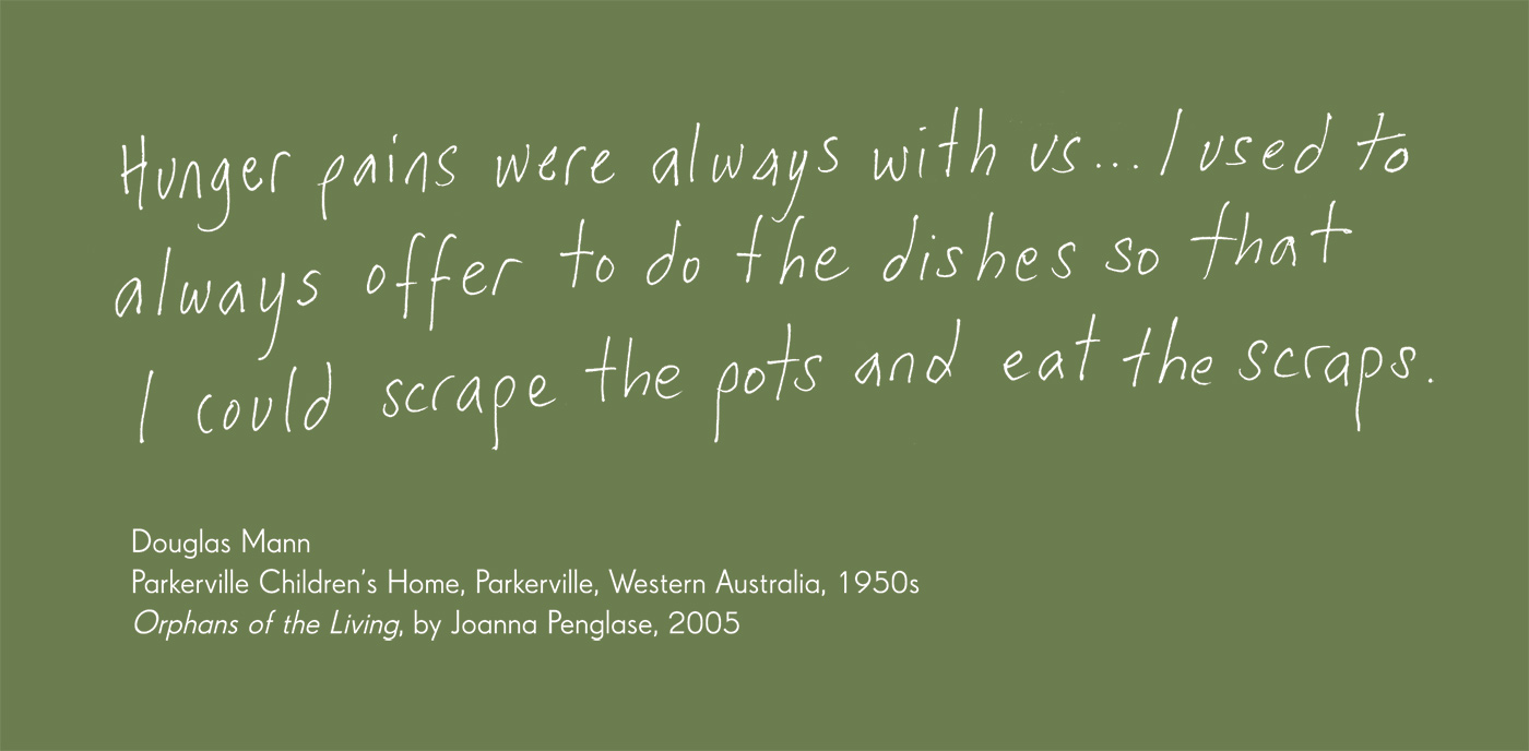 Exhibition graphic panel that reads: 'Hunger pains were always with us ... I used to always offer to do the dishes so that I could scrape the pots and eat the scraps', attributed to 'Douglas Mann, Parkerville Children's Home, Parkerville, Western Australia, 1950s, 'Orphans of the Living', by Joanna Penglase, 2005'. - click to view larger image