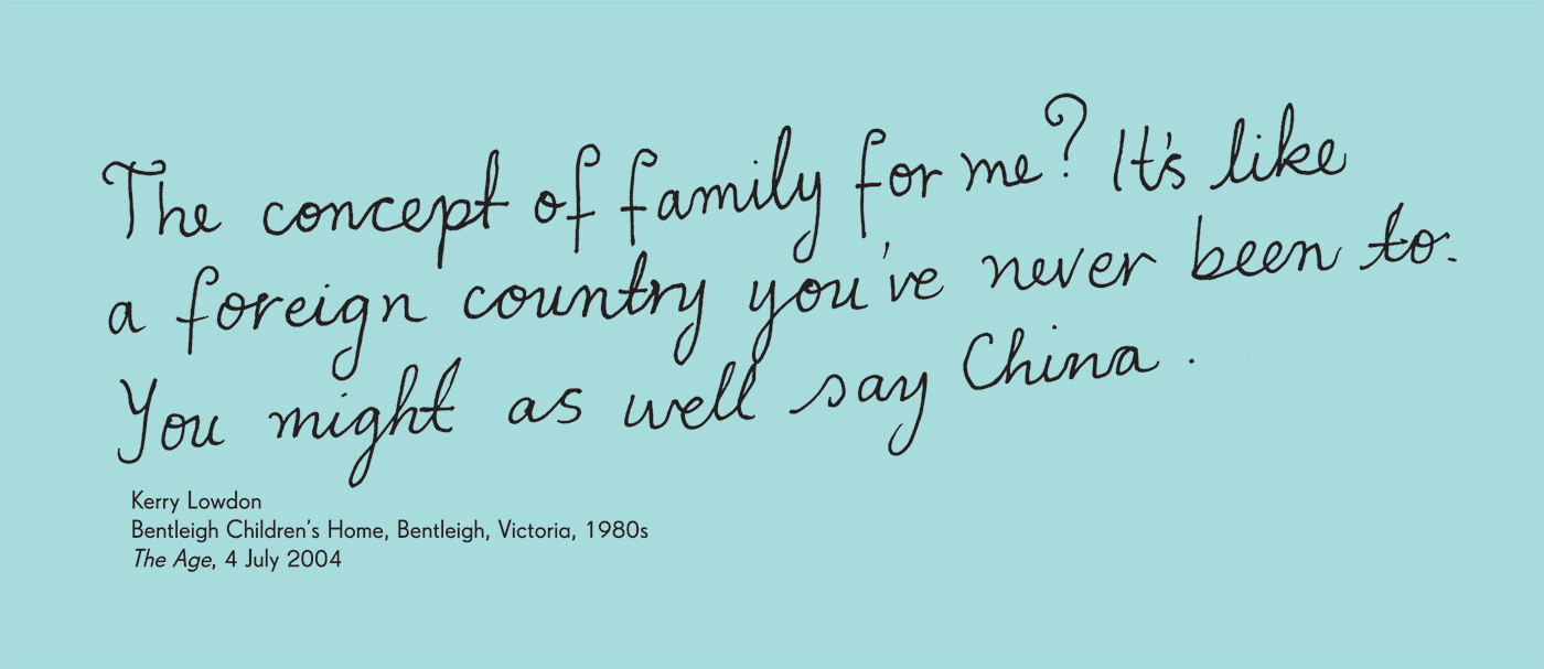 Exhibition graphic panel that reads: 'The concept of family for me? It's like a foreign country you've never been to. You might as well say China' attributed to 'Kerry Lowdon, Bentleigh Children's Home, Bentleigh, Victoria, 1980s, 'The Age', 4 July 2004'. - click to view larger image
