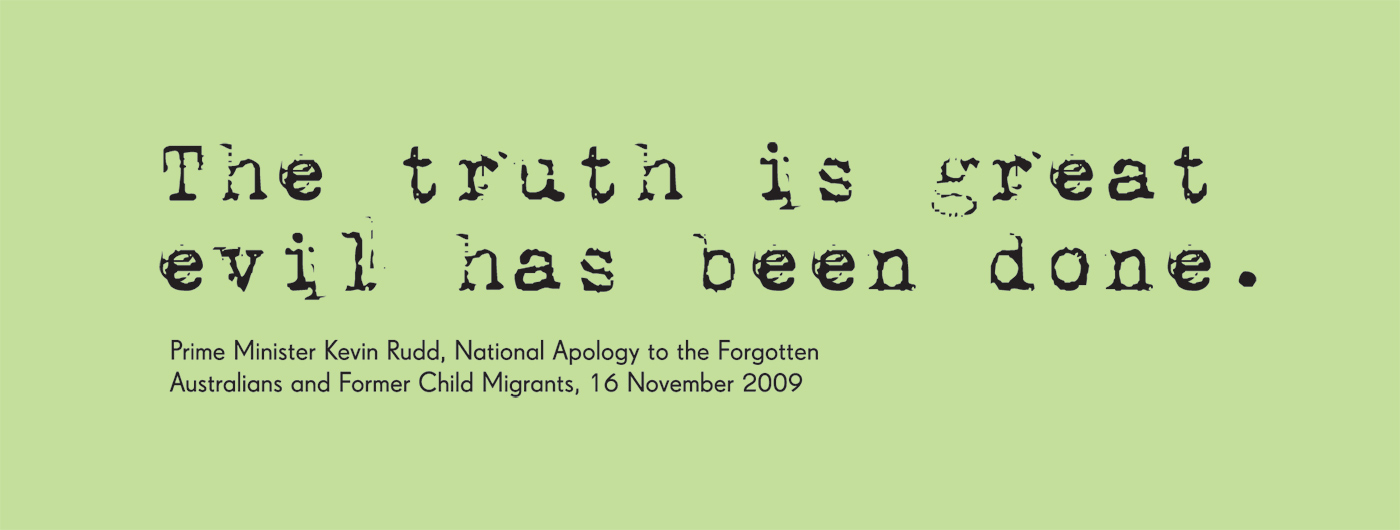 Exhibition graphic panel that reads: 'The truth is great evil has been done,' attributed to 'Prime Minister Kevin Rudd, National Apology to the Forgotten Australians and Former Child Migrants, 16 November 2009'. - click to view larger image