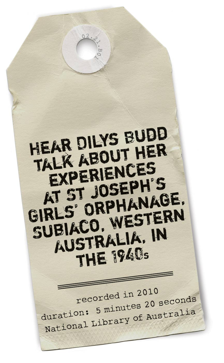 Paper tag with the text: HEAR DILYS BUDD TALK ABOUT HER EXPERIENCES AT ST JOSEPH'S GIRLS' ORPHANAGE, SUBIACO, WESTERN AUSTRALIA, IN THE 1940s / recorded in 2010, duration: 5 minutes 20 seconds, National Library of Australia.'