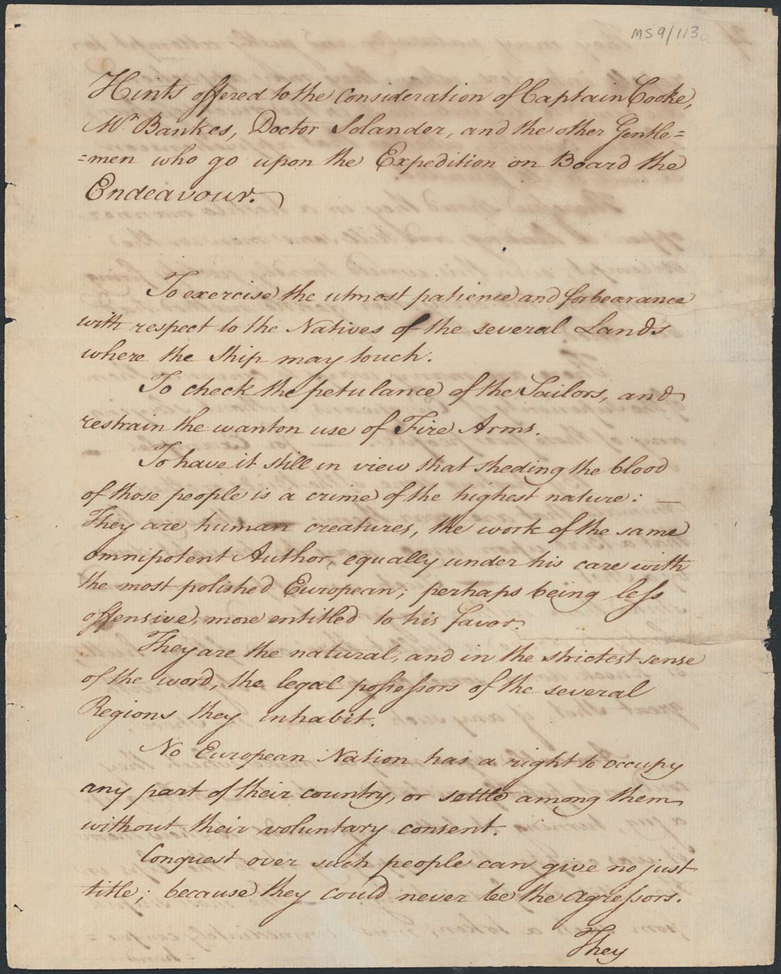 Handwritten document that reads: 'Hints offered to the consideration of Captain Cooke, Mr Bankes, Doctor Solander, and the other Gentlemen who go upon the Expedition on Board the Endeavour.  To exercise the utmost patience and forbearance with respect to the Natives of the several Lands where the Ship may touch.  To check the petulance of the Sailors, and restrain the wanton use of Fire Arms.  To have it still in view that sheding the blood of those people is a crime of the highest nature: —  They are human creatures, the work of the same omnipotent Author, equally under his care with the most polished European; perhaps being less offensive, more entitled to his favor.  They are the natural, and in the strictest sense of the word, the legal possessors of the several Regions they inhabit.  No European Nation has a right to occupy any part of their country, or settle among them without their voluntary consent.  Conquest over such people can give no just title; because they could never be the agressors. They ...'
