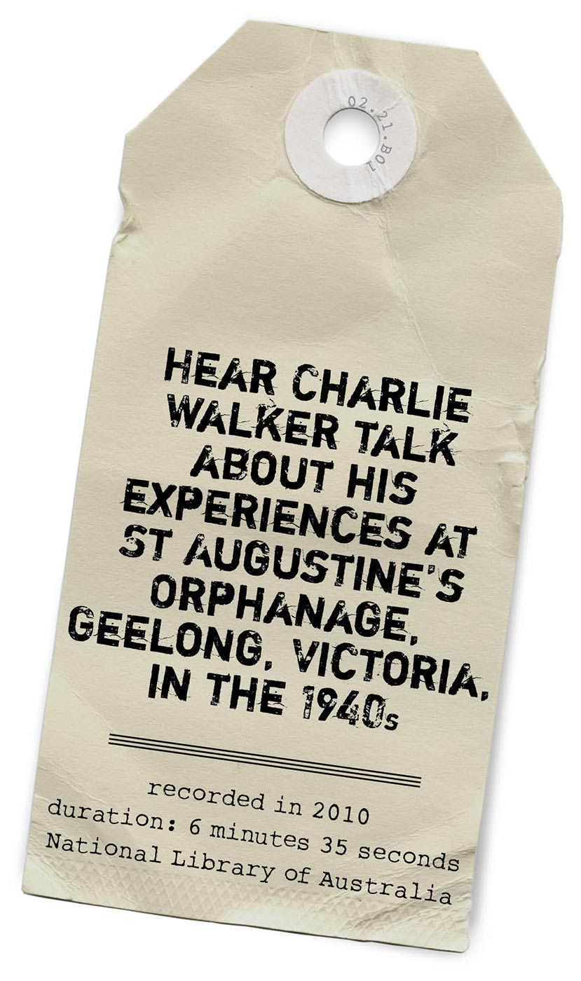 An image of a paper tag with print in bold, black capital letters. The print reads 'Hear Charlie Walker talk about his experiences at St Augustine's Orphanage, Geelong, Victoria, in the 1940s. Recorded in 2010. Duration: 6 minutes 35 seconds. National Library of Australia'. - click to view larger image