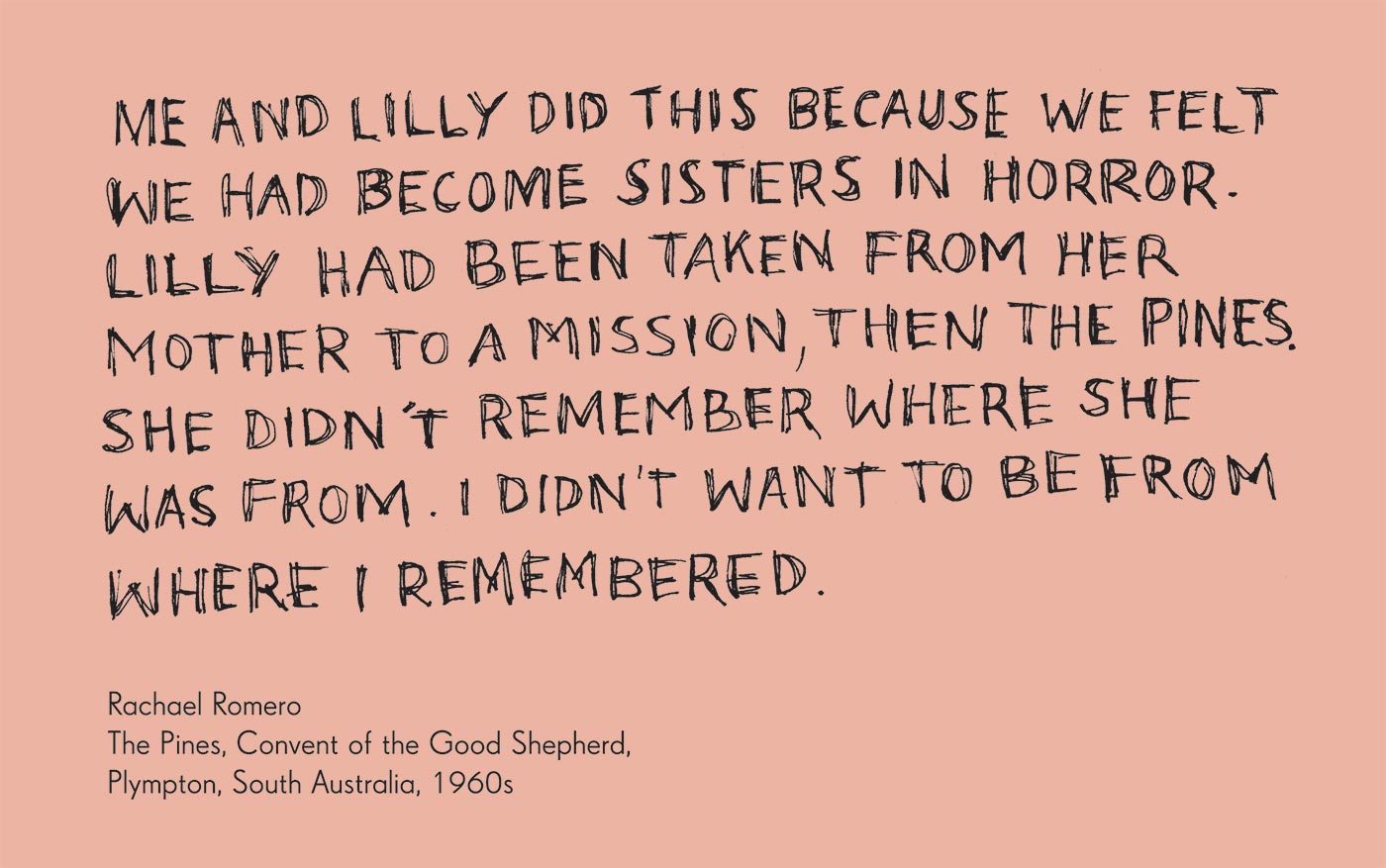 Exhibition graphic panel that reads: 'Me and Lilly did this because we felt we had become sisters in horror. Lilly had been taken from her mother to a mission, then The Pines. She didn't remember where she was from. I didn't want to be from where I remembered' attributed to 'Rachael Romero, The Pines, Convent of the Good Shepherd, Plympton, South Australia, 1960s'. - click to view larger image
