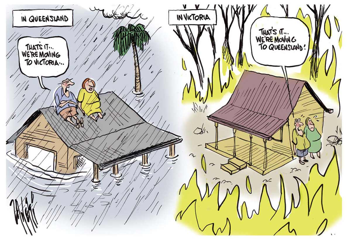 A colour cartoon divided into two halves. On the left, 'In Queensland', a man and woman sit on the roof of a house, with rain falling around them and flood waters rising. The man says, 'That's ... it we're moving to Victoria'. On the right, 'In Victoria', a man and woman cower beside a house as flames engulf the surrounding bush. The man says, 'That's it ... we're moving to Queensland'. - click to view larger image