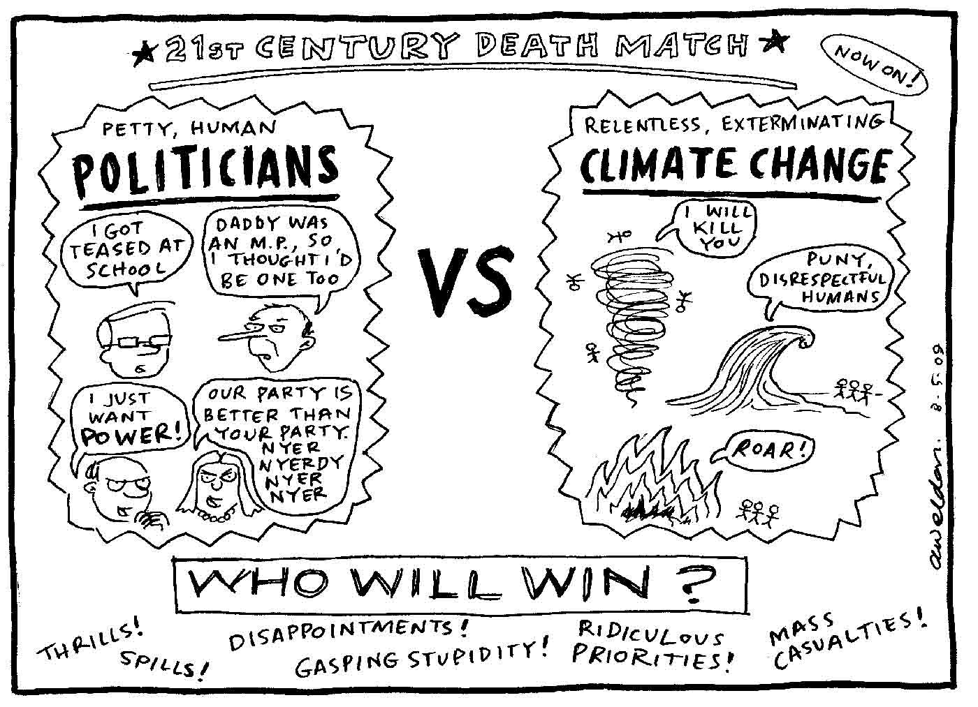 A black and white promotional poster for the '21st century death match', showing 'Petty, human POLITICIANS' vs. 'Relentless, exterminating CLIMATE CHANGE'. Four caricatured politicians say 'I got teased at school', 'Daddy was an M.P., so I though I'd be one too', 'I just want power!' and 'Our party is better than your party. Nyer, Nyerdy, Nyer Nyer'. On the other side, extreme weather conditions say 'I will kill you', 'Puny, disrespectful humans' and 'Roar'. The poster asks 'Who will win?' and promises 'Thrills! Spills! Disappointments! Gasping Stupidity! Ridiculous Priorities! and Mass Casualties!'  - click to view larger image