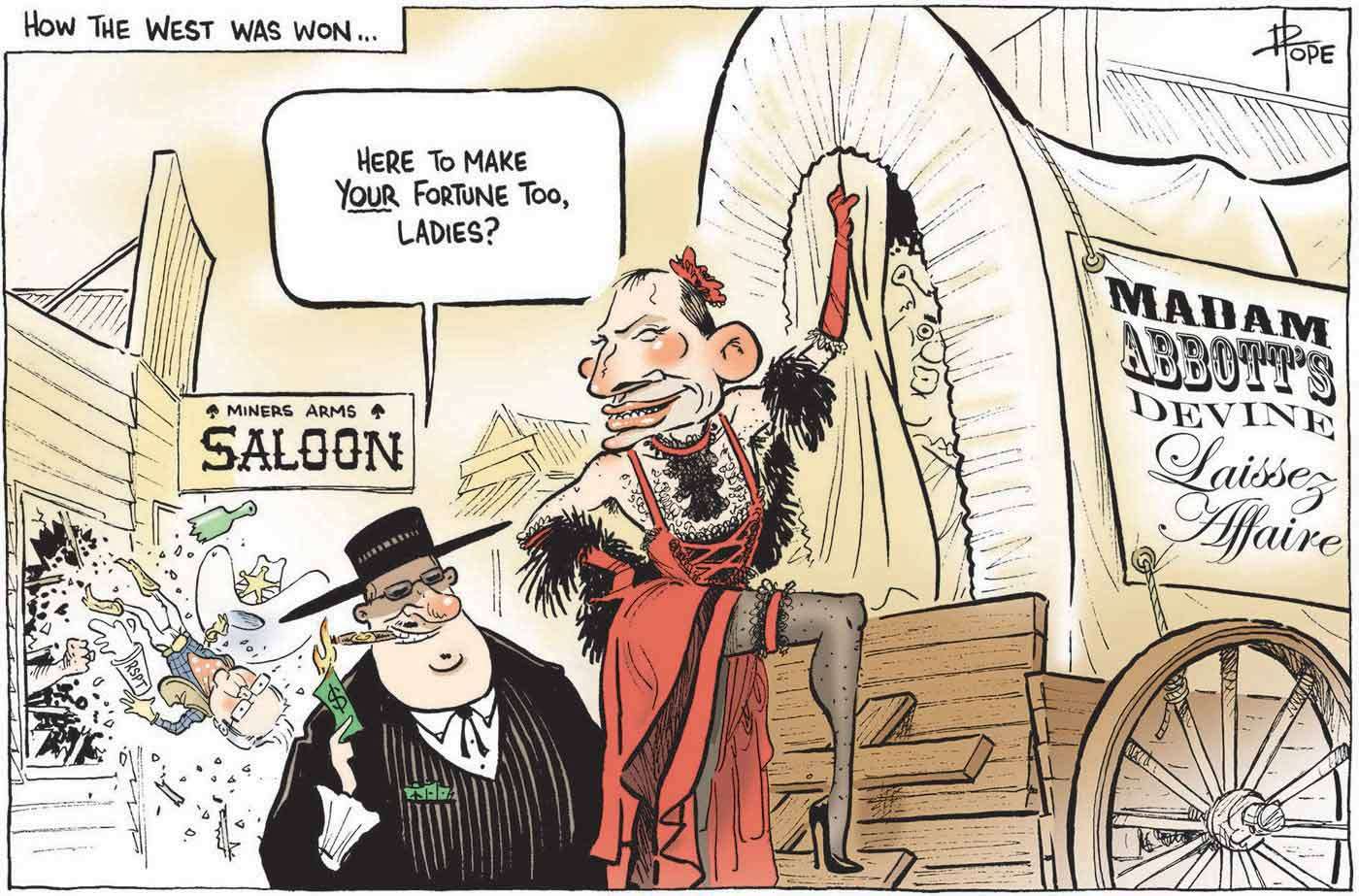 A colour cartoon depicting a wild west scene. Tony Abbott, dressed as a brothel 'madame' in a red dress, high heels, stockings and a feather boa, stands at the back of a covered wagon. A sign on the side of the wagon says 'Madame Abbott's Devine Laissez Affaire'. A fat man in a dark suit and hat stands to the left of the wagon, talking to Tony Abbott's 'madame'. He is saying 'Here to make your fortune too, ladies?' He is lighting a cigar with a large denomination bank note. In the background is a saloon. Kevin Rudd, dressed as a sheriff, is bursting out of a window, upside down. A fist is seen protruding through the broken window.  - click to view larger image