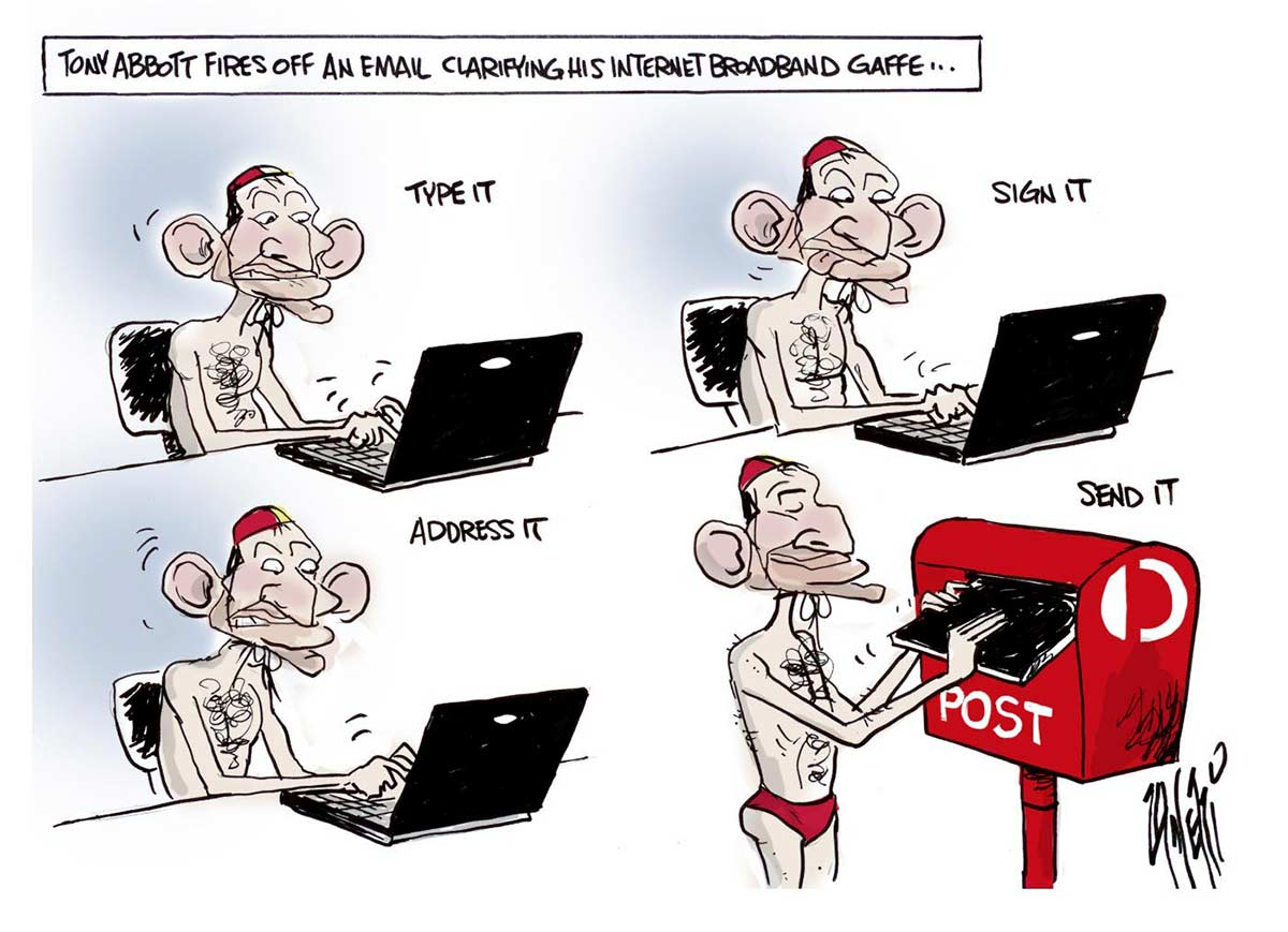 A four-segment colour cartoon depicting Tony Abbott with a laptop computer. He wears red swimming trunks and a yellow and red surf livesaver's skullcap. At the top of the cartoon is written 'Tony Abbott fires off an email clarifying his internet broadband gaffe...' In the first segment, Abbott is at the laptop. Above is written 'Type it'. In the second segment, he is still at the laptop. Above is written 'Sign it'. In the third segment, he is still at the laptop. Above is written 'Address it'. In the fourth segment, he is putting the laptop into a red Australia Post letterbox. Above is written 'Send it'.  - click to view larger image