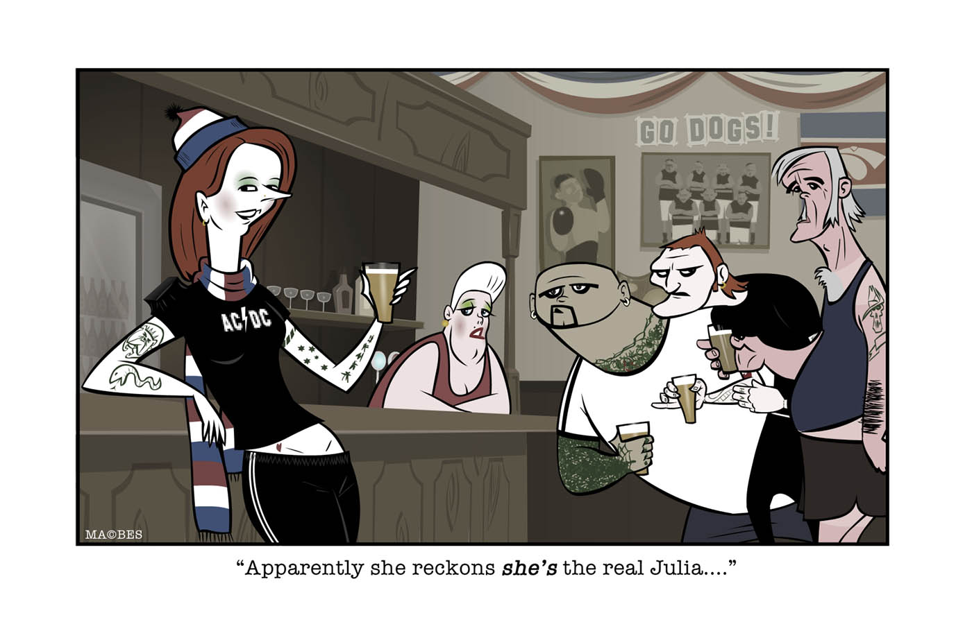 A colour cartoon depicting Julia Gillard leaning against the bar of a hotel. She wears a black 'AC/DC' T-shirt, black track pants, a red, white and blue scarf and beanie. She has tattoos on her arms and holds a glass of beer in one hand. Part of her midriff is exposed. Nearby stand three men, each holding a beer and wearing very casual clothing (shorts, T-shirts, singlets etc). They all look at her, as does the barmaid in the background. Under the cartoon is written 'Apparently she reckons she's the real Julia ...'       - click to view larger image