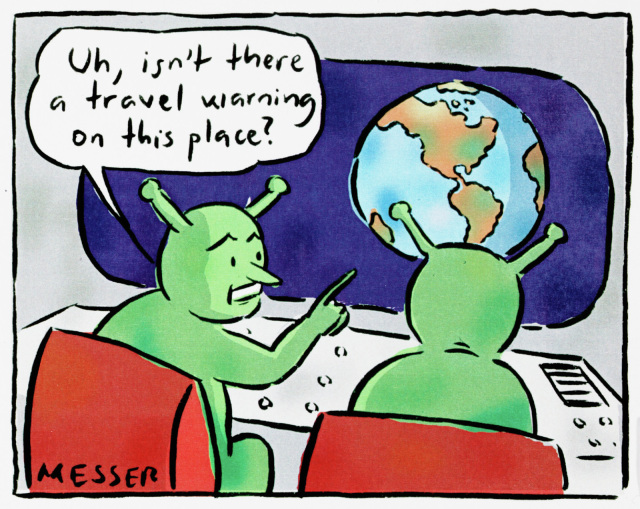 A cartoon depicting two aliens looking at the Earth from their spaceship. They are green with antenna. One says to the other, 'Uh, isn't there a travel warning for this place?' - click to view larger image