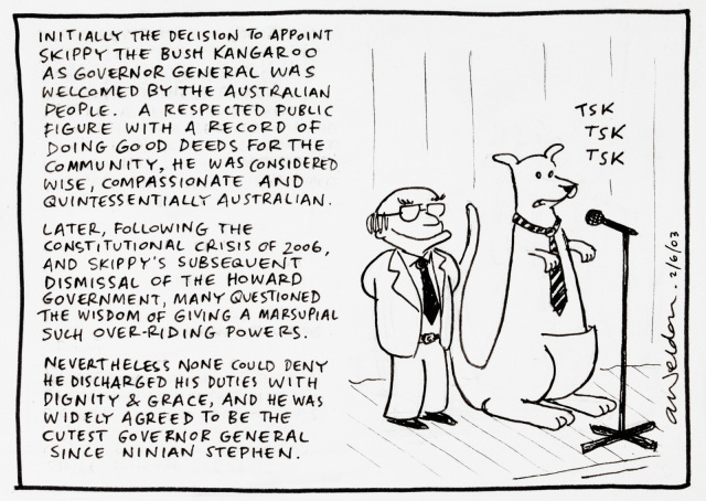 A cartoon of John Howard and a kangaroo in a tie on stage. Text is as follows: Initially the decision to appoint Skippy the bush kangaroo as Governor General was welcomed by the Australian people. A respected public figure with a record of doing good deeds for the community, he was considered wise, compassionate and quintessentially Australian, Later, following the constitutional crisis of 2006 and Skippy's subsequent dismissal of the Howard government, many questioned the wisdom of giving a marsupial such over-riding powers. Never the less, none could deny he discharged his duties with dignity & grace, and he was widely agreed to be the cutest Governor General since Ninian Stephen. - click to view larger image