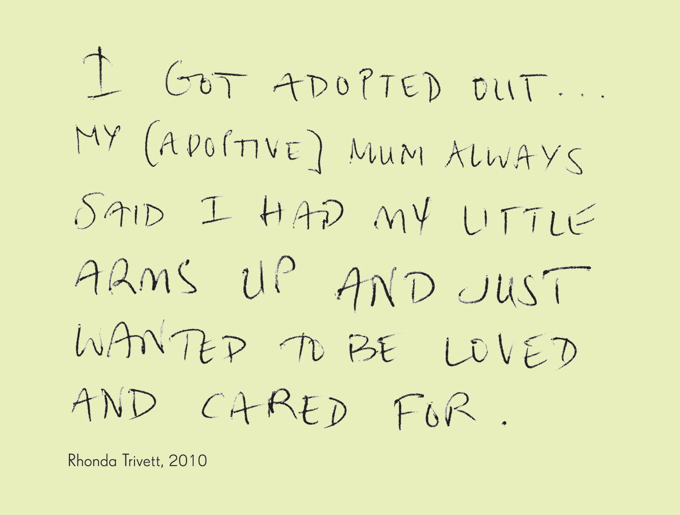 Exhibition graphic panel that reads: 'I got adopted out ... My [adoptive] mum always said I had my little arms up and just wanted to be loved and cared for,' attributed to 'Rhonda Trivett, 2010'. - click to view larger image