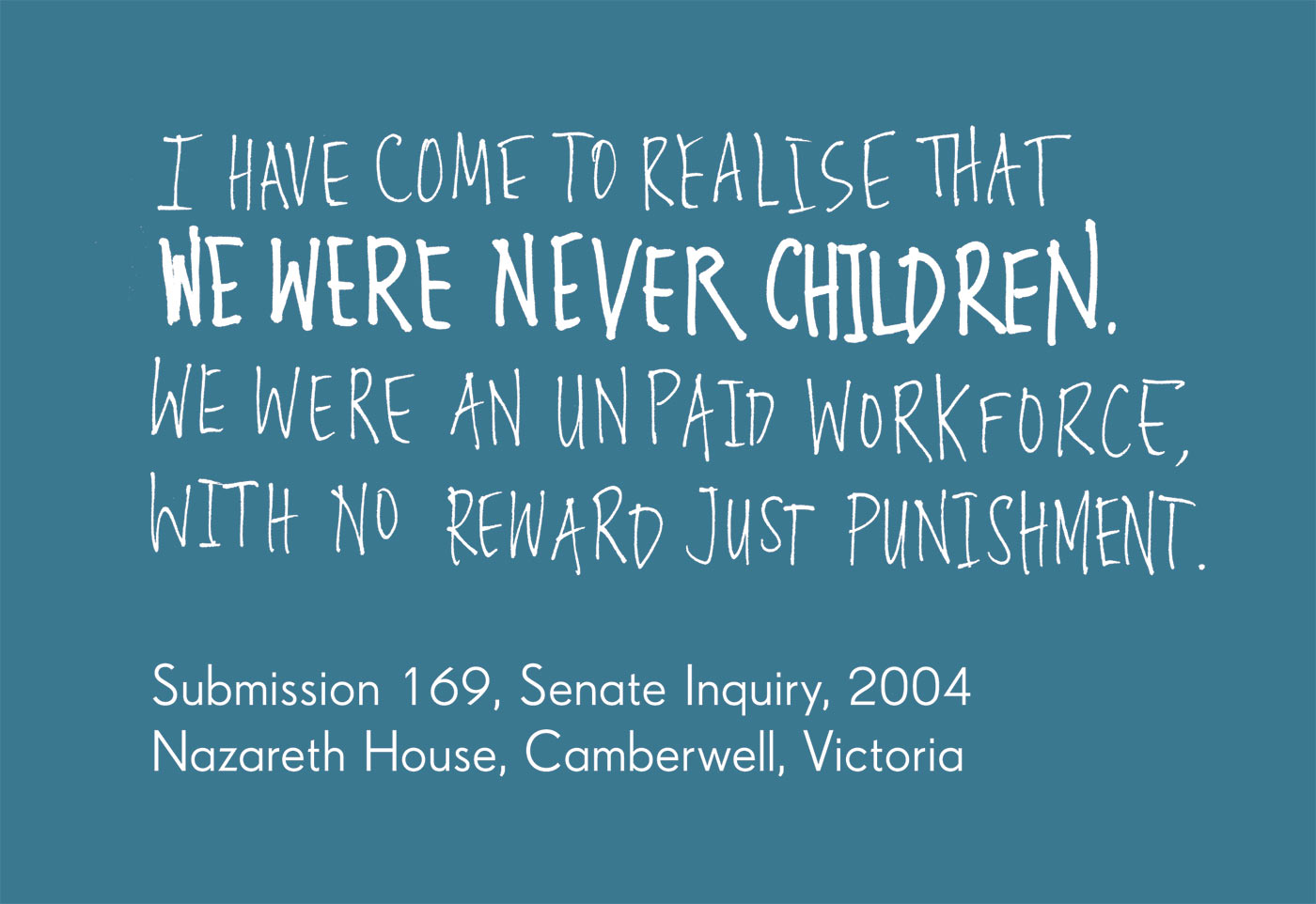 Exhibition graphic panel that reads: 'I have come to realise that we were never children. We were an unpaid workforce, with no reward just punishment', attributed to 'Submission 169, Senate Inquiry, 2004, Nazareth House, Camberwell, Victoria, date unknown'. - click to view larger image