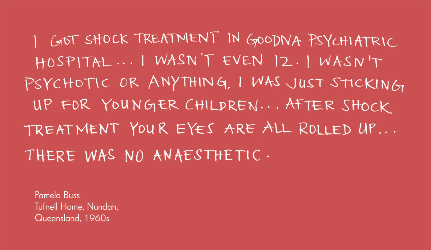 Exhibition graphic panel that reads: 'I got shock treatment in Goodna Psychiatric Hospital ... I wasn't even 12. I wasn't psychotic or anything I was just sticking up for younger children … After shock treatment your eyes are all rolled up … There was no anaesthetic', attributed to 'Pamela Buss, Tufnell Home, Nundah, Queensland, 1960s'.
