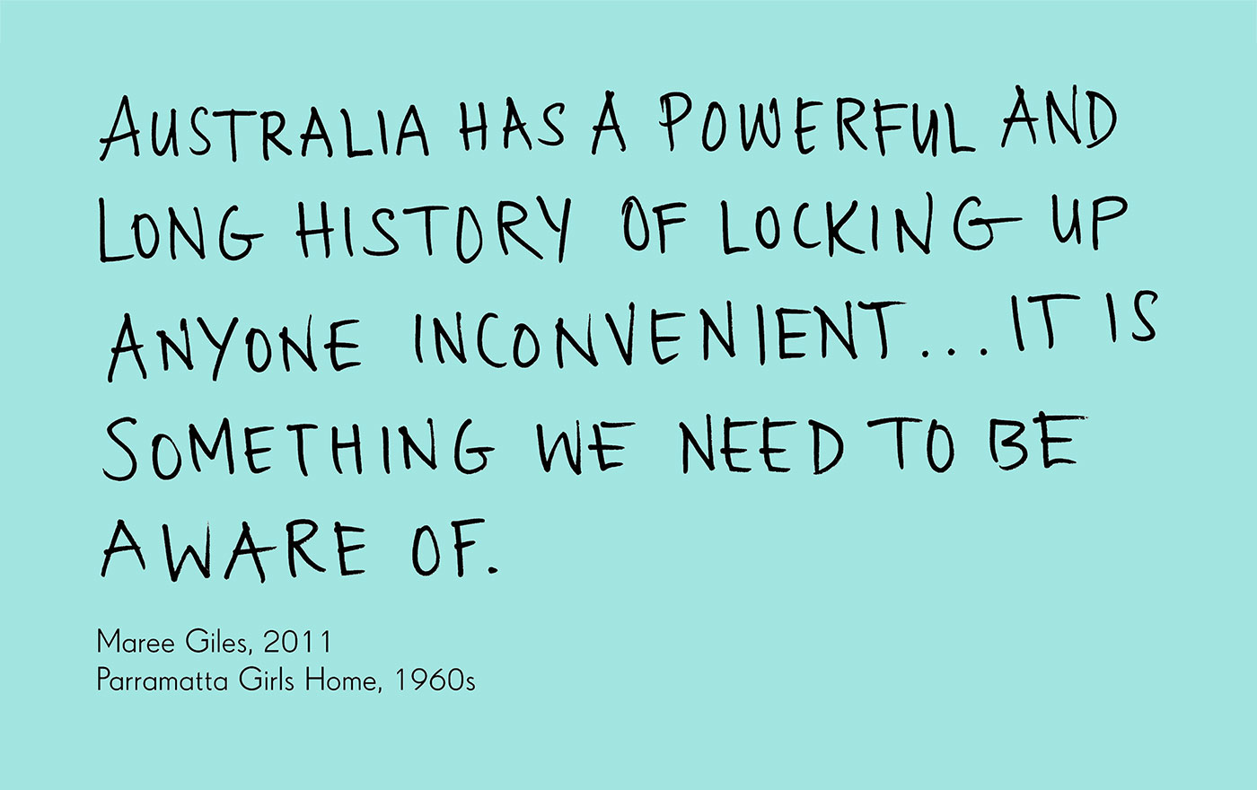 Exhibition graphic panel that reads: 'Australia has a powerful and long history of locking up anyone inconvenient ... it is something we need to be aware of', attributed to 'Maree Giles, 2011, Parramatta Girls Home, 1960s'. - click to view larger image