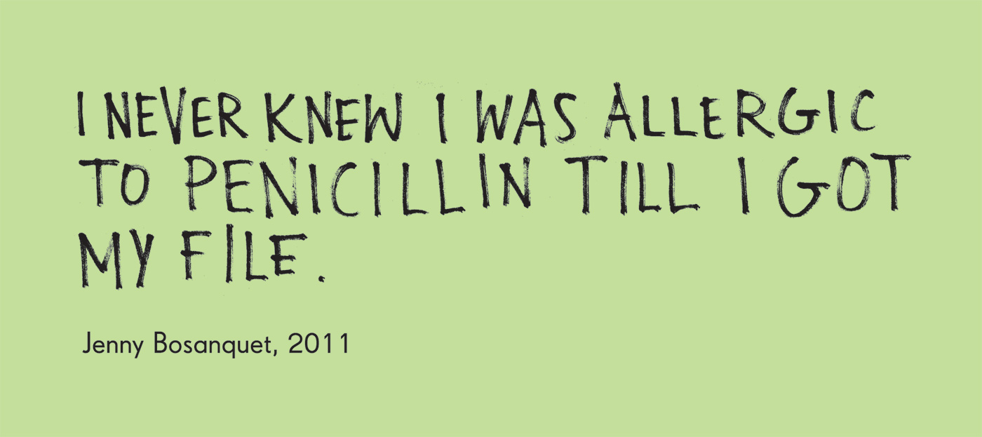 Exhibition graphic panel that reads: 'I never knew I was allergic to penicillin till I got my file', attributed to 'Jenny Bosanquet, 2011'. - click to view larger image