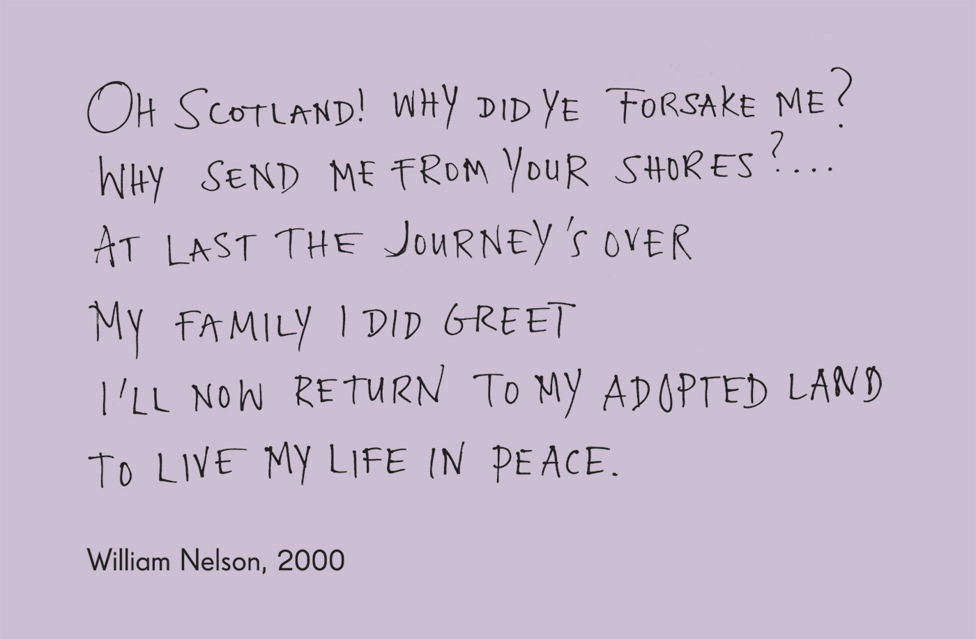 Exhibition graphic panel that reads: 'Oh Scotland! Why did ye forsake me? Why send me from your shores? ... At last the journey's over. My family I did greet. I'll now return to my adopted land. To live my life in peace.', attributed to 'William Nelson, 2000'. - click to view larger image