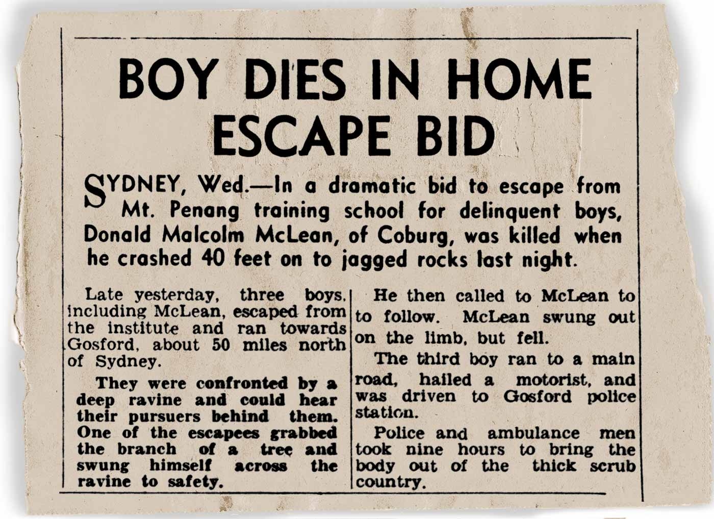Copy of a newspaper clipping with a lead that reads 'Sydney, Wed. In a dramatic bid to escape from Mt. Penang training school for delinquent boys, Donald Malcolm McLean, of Coburg, was killed when he crashed 40 feet on to jagged rocks last night'. - click to view larger image