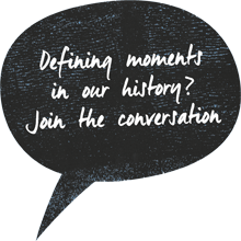 Defining moments in our history? Join the conversation.