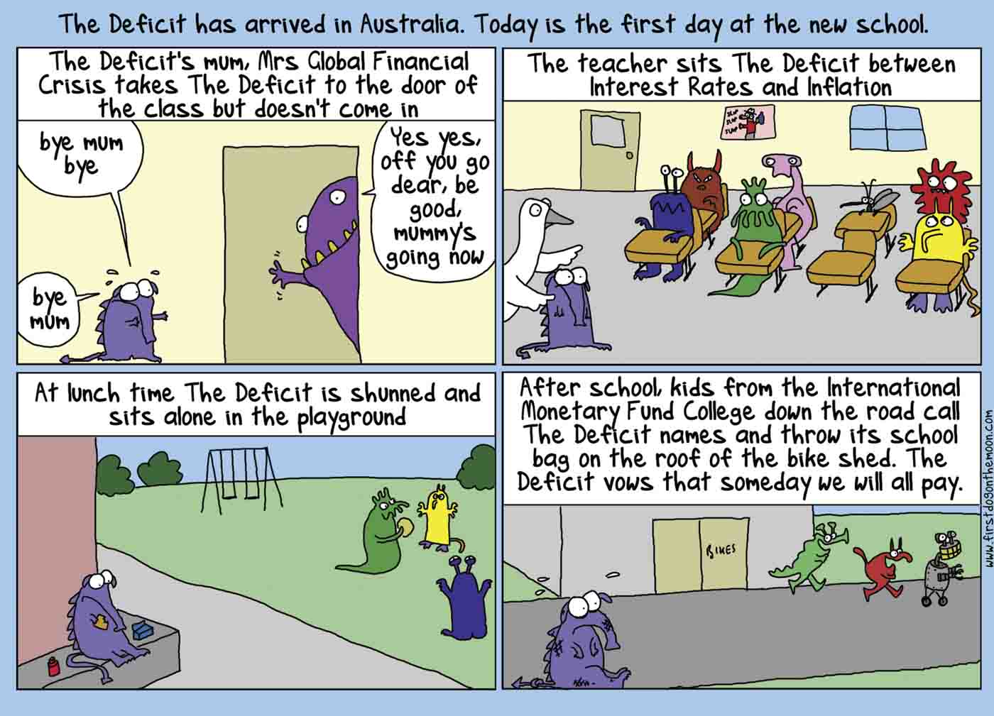 A colour strip cartoon set at a school and labelled, 'The Deficit has arrived in Australia. Today is the first day at the new school'. In the first frame, headed, 'The Deficit's mum, Mrs Global Financial Crisis' takes The Deficit to the door of the class but doesn't come in,' a small purple monster says, 'Bye Mum, bye', as his purple monster mother peers around a doorway and says, 'Yes yes, off you go dear, be good, Mummy's going now'. In the second frame a goose leads the monster child to a spare desk, among other monsters, under the heading, 'The teacher sits The Deficit between Interest Rates and Inflation'. In the third frame the monster child sits off to one side while the other monster children play, under the heading, 'At lunch time The Deficit is shunned and sits alone in the playground'. The final frame shows another group of monster kids running away from the crying monster child, under the heading, 'After school, kids from the International Monetary Fund College down the road call The Deficit names and throw its school bag on the roof of the bike shed. The Deficit vows that someday we will all pay'. - click to view larger image